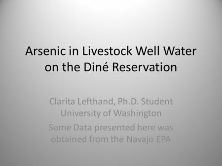 Arsenic in Livestock Well Water on the Diné Reservation Clarita Lefthand, Ph.D. Student University of Washington Some Data presented here was obtained.