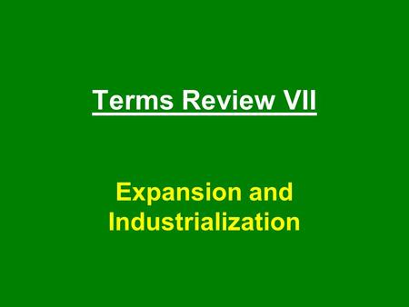 Terms Review VII Expansion and Industrialization.