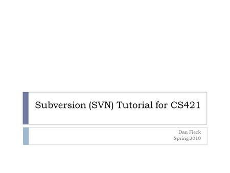 Subversion (SVN) Tutorial for CS421 Dan Fleck Spring 2010.