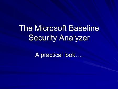 The Microsoft Baseline Security Analyzer A practical look….
