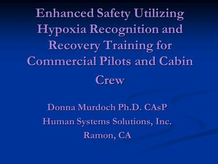 Enhanced Safety Utilizing Hypoxia Recognition and Recovery Training for Commercial Pilots and Cabin Crew Donna Murdoch Ph.D. CAsP Human Systems Solutions,