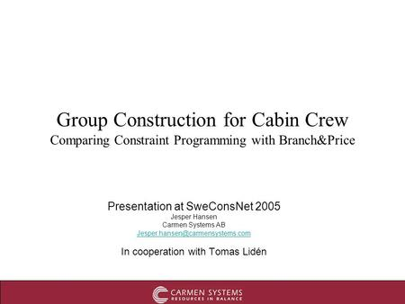 Group Construction for Cabin Crew Comparing Constraint Programming with Branch&Price Presentation at SweConsNet 2005 Jesper Hansen Carmen Systems AB