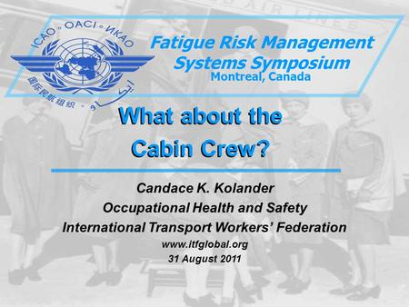 What about the Cabin Crew? What about the Cabin Crew? Fatigue Risk Management Systems Symposium Montreal, Canada Candace K. Kolander Occupational Health.