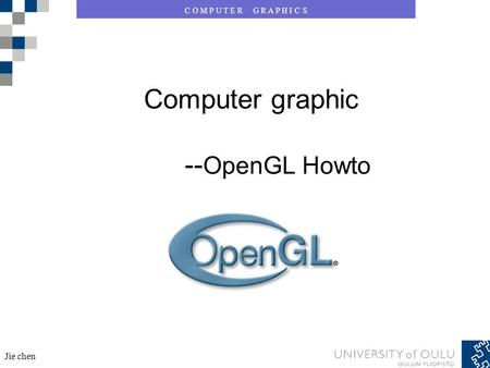 C O M P U T E R G R A P H I C S Jie chen Computer graphic -- OpenGL Howto.