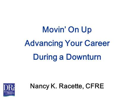 Movin' On Up Advancing Your Career During a Downturn Nancy K. Racette, CFRE.