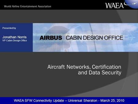 WAEA SFW Connectivity Update – Universal Sheraton - March 25, 2010 Presented by Jonathan Norris VP Cabin Design Office Aircraft Networks, Certification.