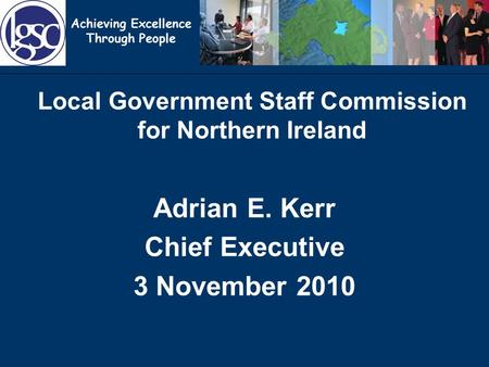 Achieving Excellence Through People Local Government Staff Commission for Northern Ireland Adrian E. Kerr Chief Executive 3 November 2010.