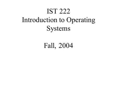 IST 222 Introduction to Operating Systems Fall, 2004.
