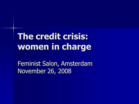 The credit crisis: women in charge Feminist Salon, Amsterdam November 26, 2008.