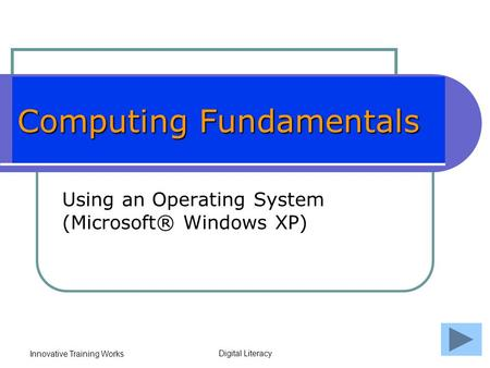 Innovative Training Works Digital Literacy Computing Fundamentals Using an Operating System (Microsoft® Windows XP)