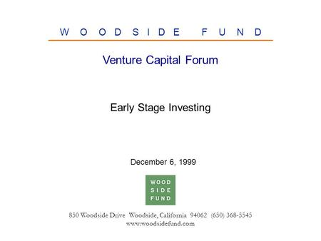 850 Woodside Drive Woodside, California 94062 (650) 368-5545 www.woodsidefund.com W O O D S I D E F U N D Early Stage Investing Venture Capital Forum December.