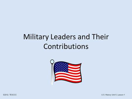 Military Leaders and Their Contributions ©2012, TESCCCU.S. History Unit 8, Lesson 1.