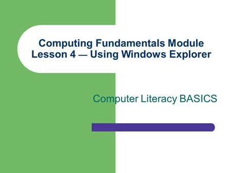 Computing Fundamentals Module Lesson 4 — Using Windows Explorer Computer Literacy BASICS.