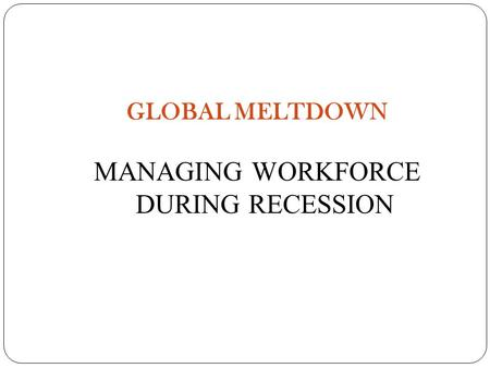 GLOBAL MELTDOWN MANAGING WORKFORCE DURING RECESSION.