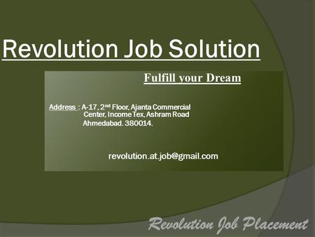 Revolution Job Solution Fulfill your Dream Address : A-17, 2 nd Floor, Ajanta Commercial Center, Income Tex, Ashram Road Ahmedabad. 380014.