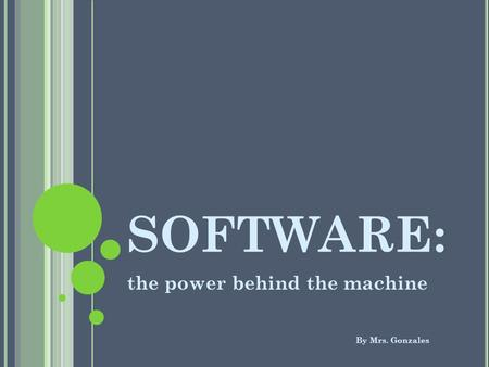 SOFTWARE: the power behind the machine By Mrs. Gonzales.