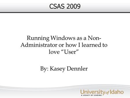 "CSAS 2009 Running Windows as a Non- Administrator or how I learned to love ""User"" By: Kasey Dennler."