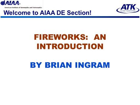 Welcome to AIAA DE Section! FIREWORKS: AN INTRODUCTION BY BRIAN INGRAM.