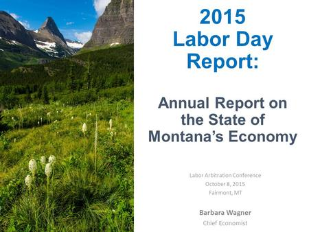 2015 Labor Day Report: Annual Report on the State of Montana's Economy Barbara Wagner Chief Economist Labor Arbitration Conference October 8, 2015 Fairmont,