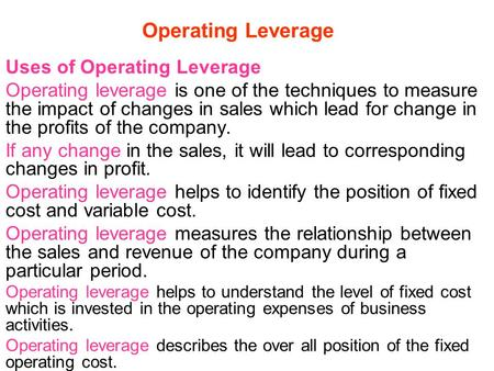 Operating Leverage Uses of Operating Leverage Operating leverage is one of the techniques to measure the impact of changes in sales which lead for change.