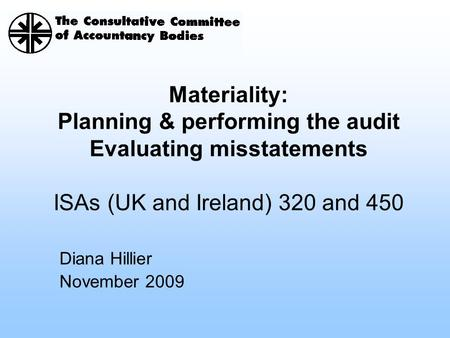 Diana Hillier November 2009 Materiality: Planning & performing the audit Evaluating misstatements ISAs (UK and Ireland) 320 and 450.