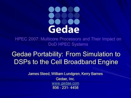 Gedae Portability: From Simulation to DSPs to the Cell Broadband Engine James Steed, William Lundgren, Kerry Barnes Gedae, Inc. www.gedae.com 856 - 231-