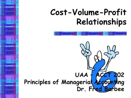 Cost-Volume-Profit Relationships UAA – ACCT 202 Principles of Managerial Accounting Dr. Fred Barbee.