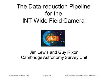 Jim Lewis and Guy Rixon, CASU. 24 April, 2001 Data-reduction Pipeline for the INT WFC: slide 1 The Data-reduction Pipeline for the INT Wide Field Camera.