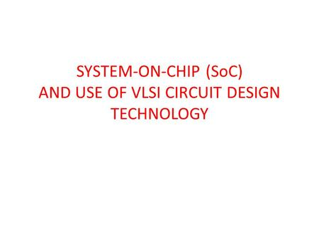 SYSTEM-ON-CHIP (SoC) AND USE OF VLSI CIRCUIT DESIGN TECHNOLOGY.