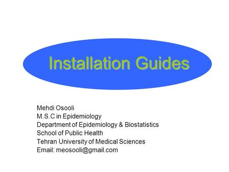 Installation Guides Mehdi Osooli M.S.C in Epidemiology Department of Epidemiology & Biostatistics School of Public Health Tehran University of Medical.