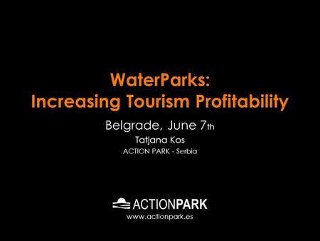 WaterParks: Increasing Tourism Profitability Belgrade, June 7 th Tatjana Kos ACTION PARK - Serbia www.actionpark.es.
