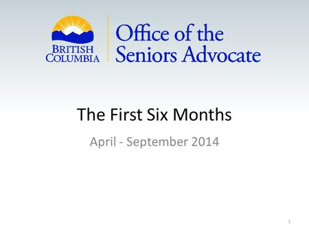 The First Six Months April - September 2014 1. Who is The Advocate Appointed Advocate March 2014 Led BC's largest not-for-profit delivering homecare,