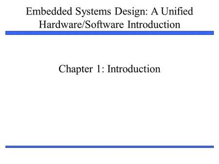 Embedded Systems Design: A Unified Hardware/Software Introduction 1 Chapter 1: Introduction.
