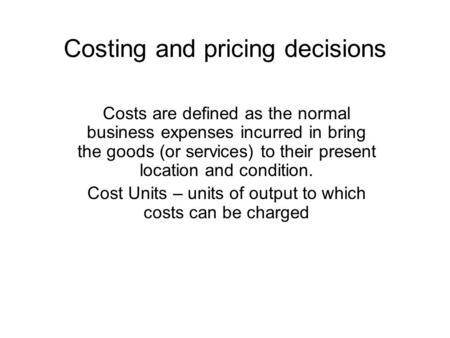Costing and pricing decisions Costs are defined as the normal business expenses incurred in bring the goods (or services) to their present location and.