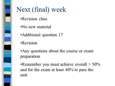 Next (final) week Revision class No new material Additional question 17 Revision Any questions about the course or exam preparation Remember you must achieve.