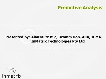 Predictive Analysis Presented by: Alan Miltz BSc, Bcomm Hon, ACA, ICMA InMatrix Technologies Pty Ltd.