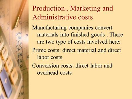 Production, Marketing and Administrative costs Manufacturing companies convert materials into finished goods. There are two type of costs involved here: