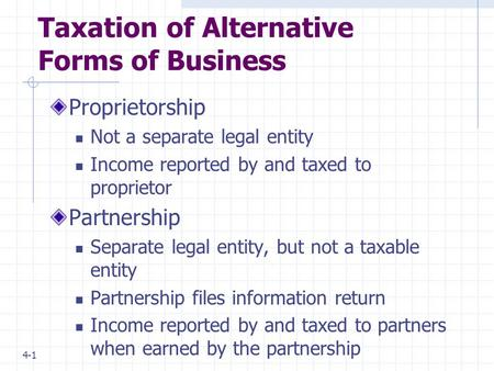4-1 Taxation of Alternative Forms of Business Proprietorship Not a separate legal entity Income reported by and taxed to proprietor Partnership Separate.
