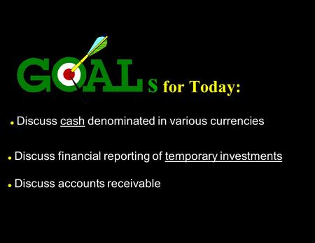 S for Today: l Discuss cash denominated in various currencies l Discuss financial reporting of temporary investments l Discuss accounts receivable.