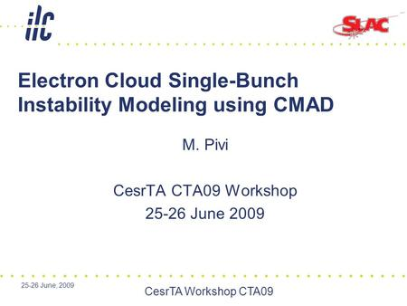 25-26 June, 2009 CesrTA Workshop CTA09 Electron Cloud Single-Bunch Instability Modeling using CMAD M. Pivi CesrTA CTA09 Workshop 25-26 June 2009.