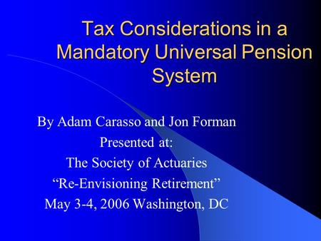 "Tax Considerations in a Mandatory Universal Pension System By Adam Carasso and Jon Forman Presented at: The Society of Actuaries ""Re-Envisioning Retirement"""
