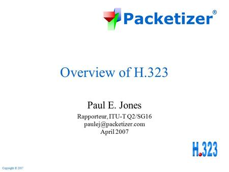 Packetizer ® Copyright © 2007 Overview of H.323 Paul E. Jones Rapporteur, ITU-T Q2/SG16 April 2007.
