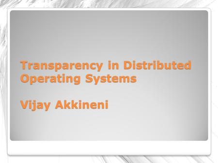 Transparency in Distributed Operating Systems Vijay Akkineni.