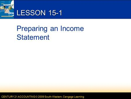 CENTURY 21 ACCOUNTING © 2009 South-Western, Cengage Learning LESSON 15-1 Preparing an Income Statement.