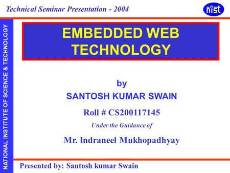 NATIONAL INSTITUTE OF SCIENCE & TECHNOLOGY Presented by: Santosh kumar Swain Technical Seminar Presentation - 2004 by SANTOSH KUMAR SWAIN Roll # CS200117145.
