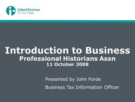 Introduction to Business Professional Historians Assn 11 October 2008 Presented by John Forde Business Tax Information Officer.