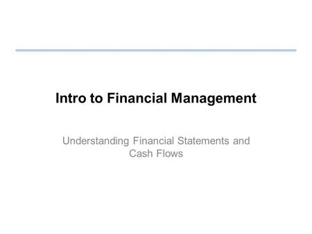 Intro to Financial Management Understanding Financial Statements and Cash Flows.