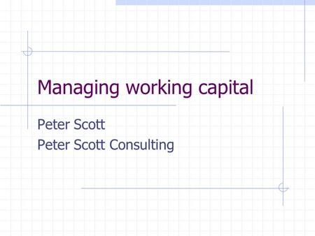 Managing working capital Peter Scott Peter Scott Consulting.