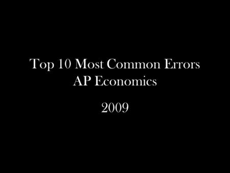 Top 10 Most Common Errors AP Economics 2009. Overview of Trouble Spots 10. Monopolistic Competition and Economies of Scale 9. A Tax Reduces Allocative.