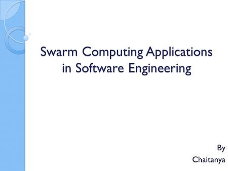 Swarm Computing Applications in Software Engineering By Chaitanya.
